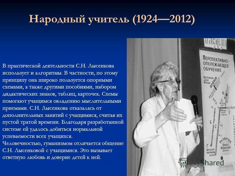 Народный учитель (19242012) В практической деятельности С.Н. Лысенкова использует и алгоритмы. В частности, по этому принципу она широко пользуется опорными схемами, а также другими пособиями, набором дидактических знаков, таблиц, карточек. Схемы пом