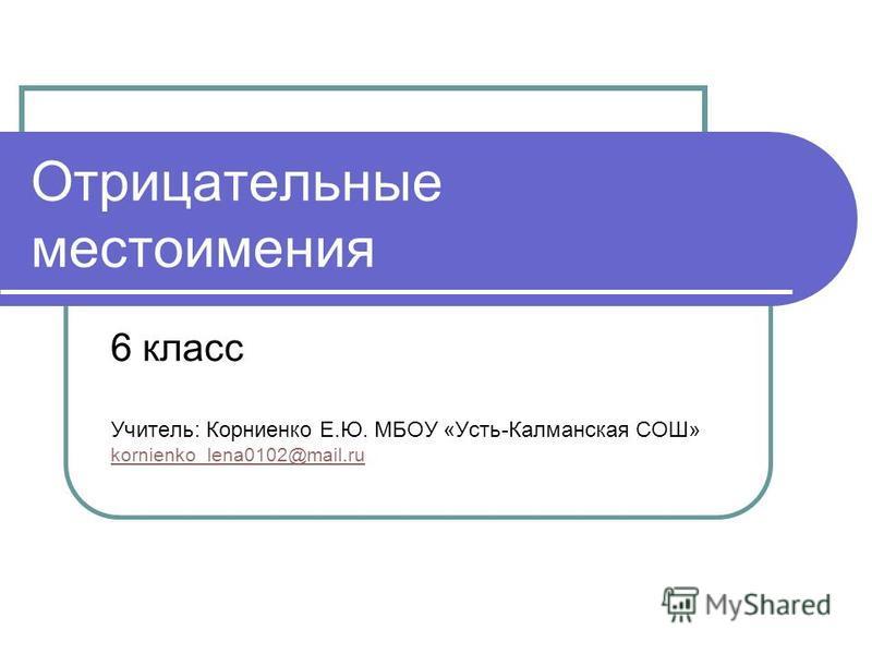 Отрицательные местоимения 6 класс Учитель: Корниенко Е.Ю. МБОУ «Усть-Калманская СОШ» kornienko_lena0102@mail.ru