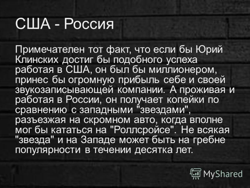 США - Россия Примечателен тот факт, что если бы Юрий Клинских достиг бы подобного успеха работая в США, он был бы миллионером, принес бы огромную прибыль себе и своей звукозаписывающей компании. А проживая и работая в России, он получает копейки по с