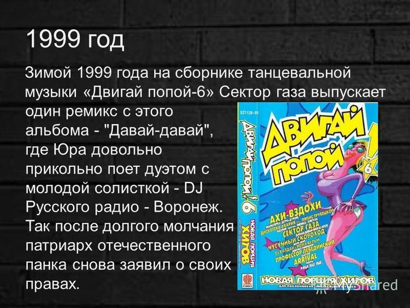 1999 год Зимой 1999 года на сборнике танцевальной музыки «Двигай попой-6» Сектор газа выпускает один ремикс с этого альбома -