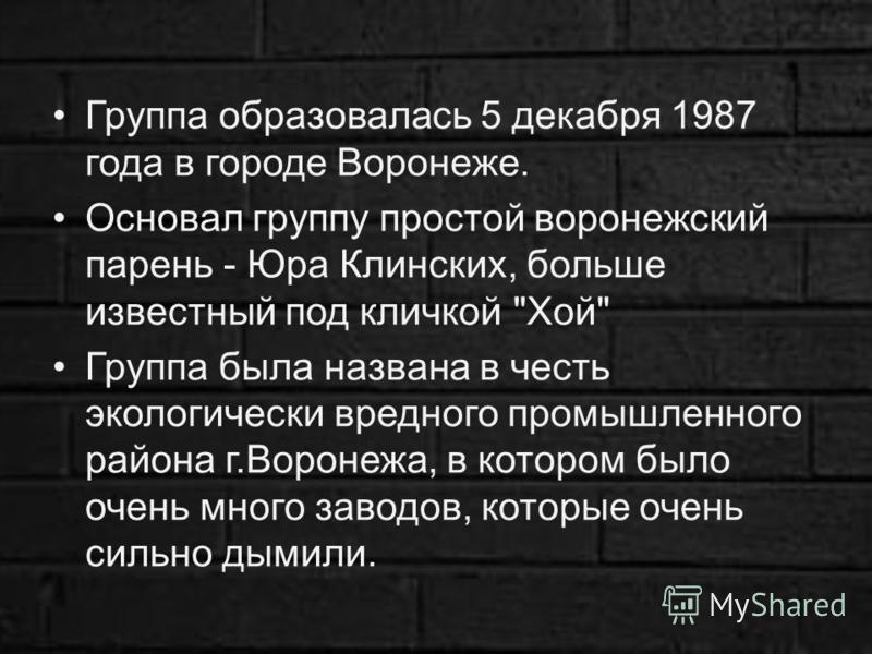 Группа образовалась 5 декабря 1987 года в городе Воронеже. Основал группу простой воронежский парень - Юра Клинских, больше известный под кличкой