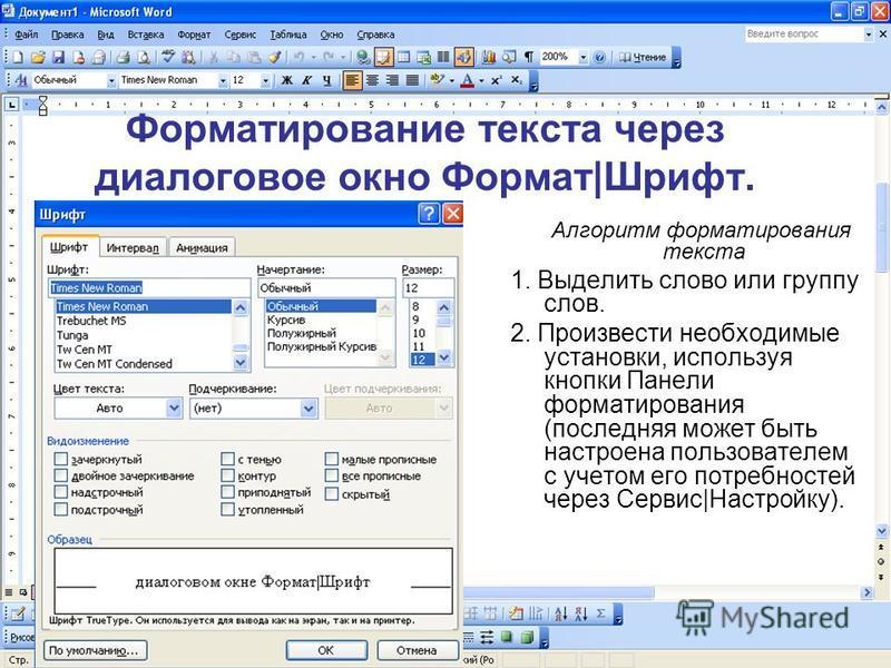 Форматирование текста через диалоговое окно Формат|Шрифт. Алгоритм форматирования текста 1. Выделить слово или группу слов. 2. Произвести необходимые установки, используя кнопки Панели форматирования (последняя может быть настроена пользователем с уч