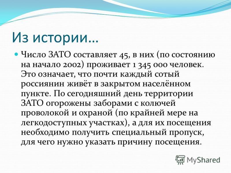 Из истории… Число ЗАТО составляет 45, в них (по состоянию на начало 2002) проживает 1 345 000 человек. Это означает, что почти каждый сотый россиянин живёт в закрытом населённом пункте. По сегодняшний день территории ЗАТО огорожены заборами с колючей