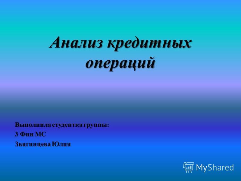Анализ кредитных операций Выполнила студентка группы: 3 Фин МС Звягинцева Юлия