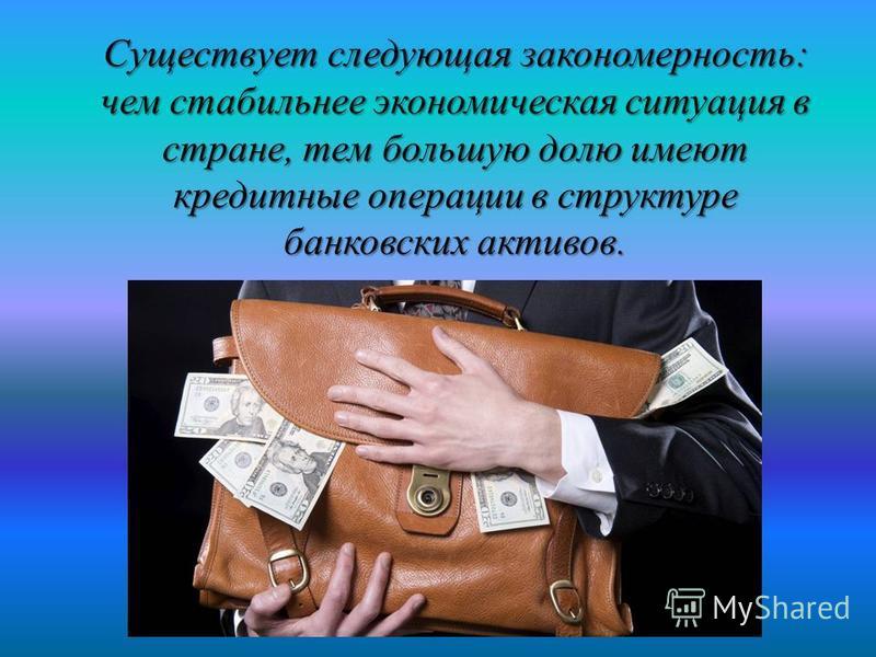 Существует следующая закономерность: чем стабильнее экономическая ситуация в стране, тем большую долю имеют кредитные операции в структуре банковских активов.