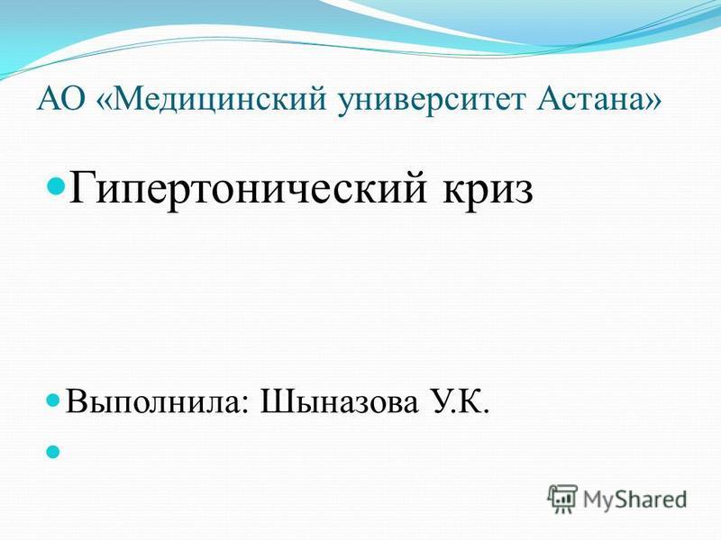 АО «Медицинский университет Астана» Гипертонический криз Выполнила: Шыназова У.К.