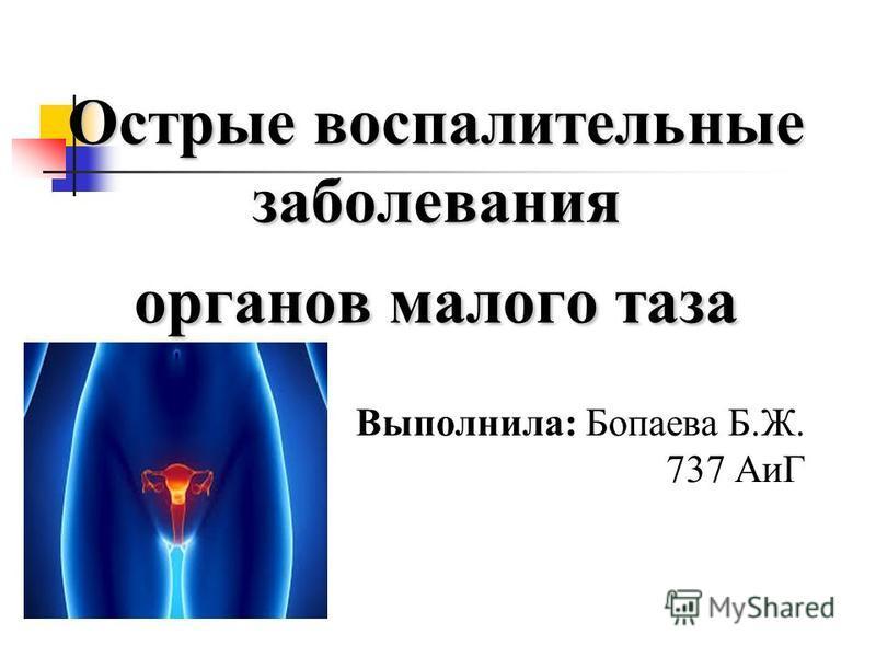 Острые воспалительные заболевания органов малого таза Выполнила: Бопаева Б.Ж. 737 АиГ