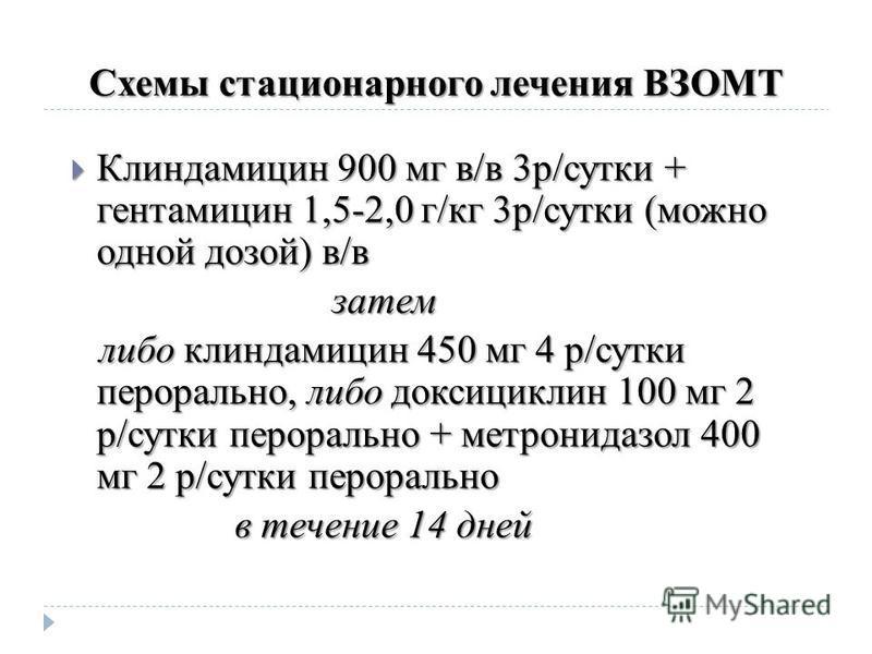 Схемы стационарного лечения ВЗОМТ Клиндамицин 900 мг в/в 3 р/сутки + гентамицин 1,5-2,0 г/кг 3 р/сутки (можно одной дозой) в/в Клиндамицин 900 мг в/в 3 р/сутки + гентамицин 1,5-2,0 г/кг 3 р/сутки (можно одной дозой) в/в затем затем либо клиндамицин 4