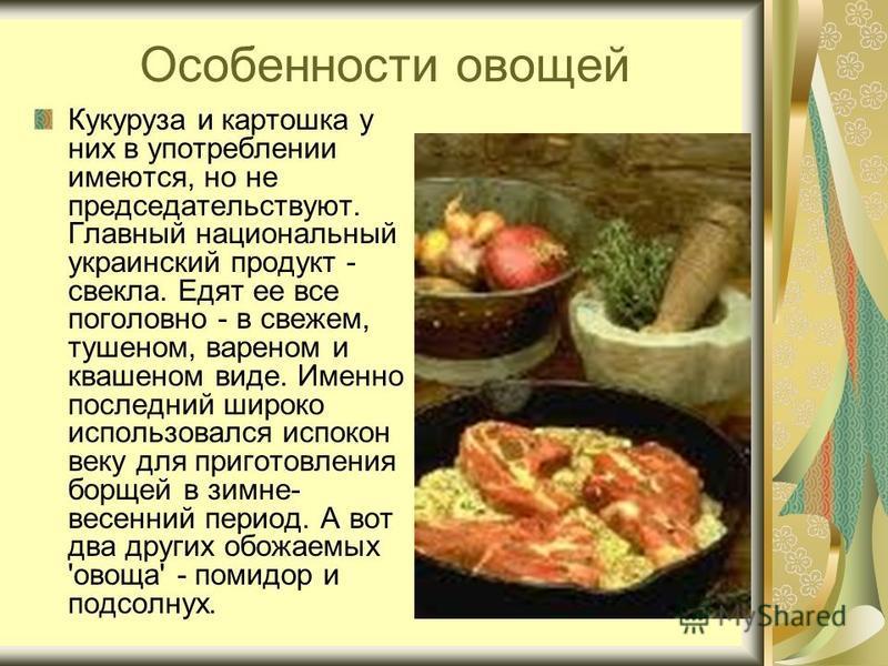 Особенности овощей Кукуруза и картошка у них в употреблении имеются, но не председательствуют. Главный национальный украинский продукт - свекла. Едят ее все поголовно - в свежем, тушеном, вареном и квашеном виде. Именно последний широко использовался