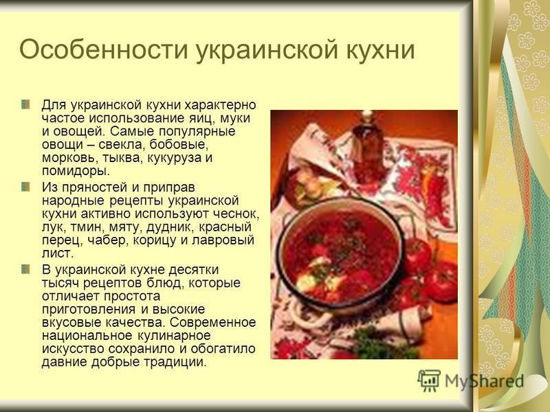 Особенности украинской кухни Для украинской кухни характерно частое использование яиц, муки и овощей. Самые популярные овощи – свекла, бобовые, морковь, тыква, кукуруза и помидоры. Из пряностей и приправ народные рецепты украинской кухни активно испо