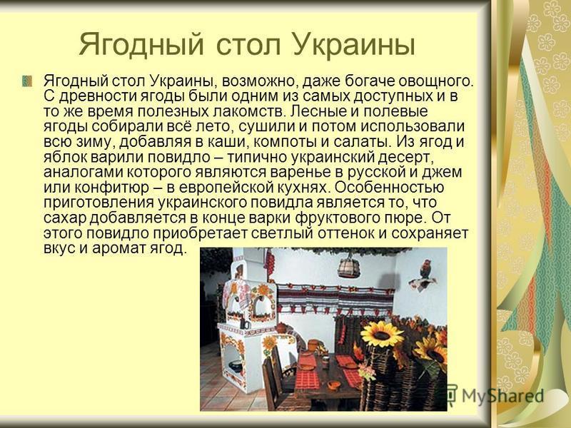 Ягодный стол Украины Ягодный стол Украины, возможно, даже богаче овощного. С древности ягоды были одним из самых доступных и в то же время полезных лакомств. Лесные и полевые ягоды собирали всё лето, сушили и потом использовали всю зиму, добавляя в к