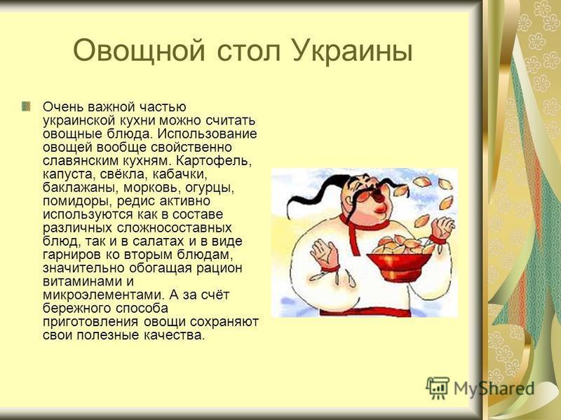 Овощной стол Украины Очень важной частью украинской кухни можно считать овощные блюда. Использование овощей вообще свойственно славянским кухням. Картофель, капуста, свёкла, кабачки, баклажаны, морковь, огурцы, помидоры, редис активно используются ка