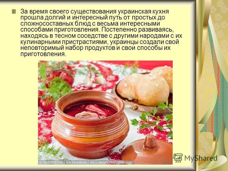 За время своего существования украинская кухня прошла долгий и интересный путь от простых до сложносоставных блюд с весьма интересными способами приготовления. Постепенно развиваясь, находясь в тесном соседстве с другими народами с их кулинарными при