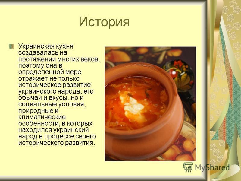 История Украинская кухня создавалась на протяжении многих веков, поэтому она в определенной мере отражает не только историческое развитие украинского народа, его обычаи и вкусы, но и социальные условия, природные и климатические особенности, в которы