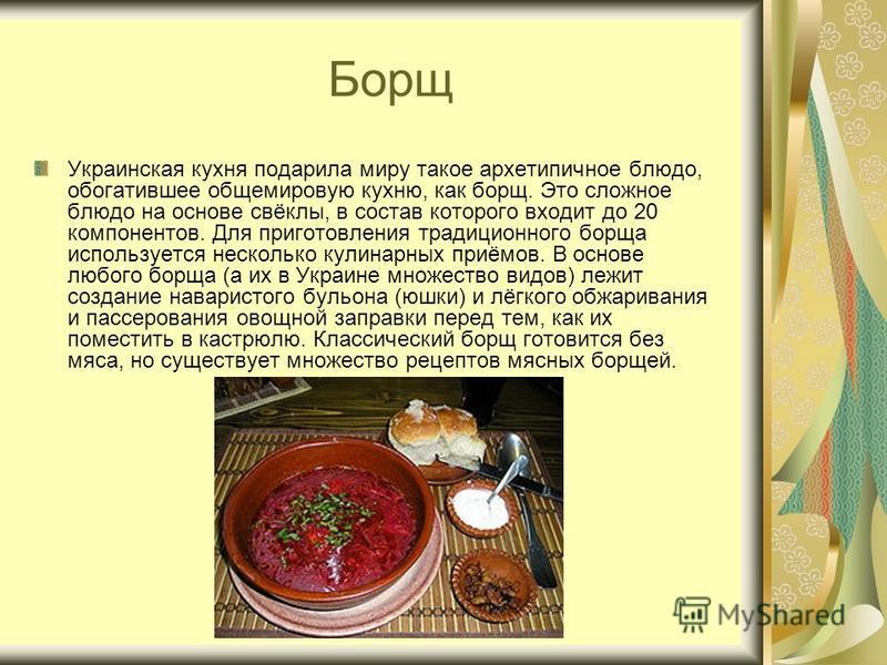 Борщ Украинская кухня подарила миру такое архетипичное блюдо, обогатившее общемировую кухню, как борщ. Это сложное блюдо на основе свёклы, в состав которого входит до 20 компонентов. Для приготовления традиционного борща используется несколько кулина