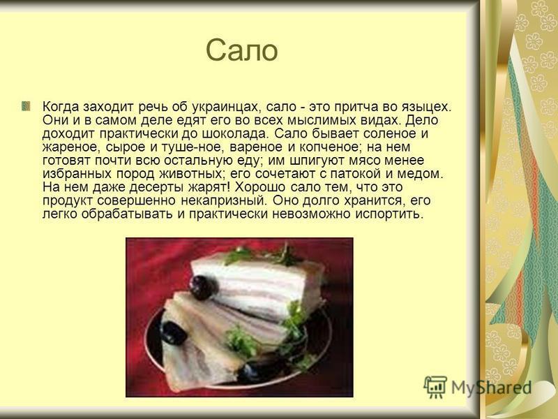 Сало Когда заходит речь об украинцах, сало - это притча во языцех. Они и в самом деле едят его во всех мыслимых видах. Дело доходит практически до шоколада. Сало бывает соленое и жареное, сырое и туше-ное, вареное и копченое; на нем готовят почти всю