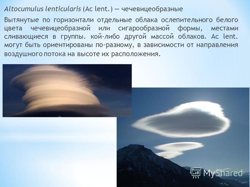 Altocumulus lenticularis (Ac lent.) чечевицеобразные Вытянутые по горизонтали отдельные облака ослепительного белого цвета чечевицеобразной или сигарообразной формы, местами сливающиеся в группы. кой-либо другой массой облаков. Ac lent. могут быть ор
