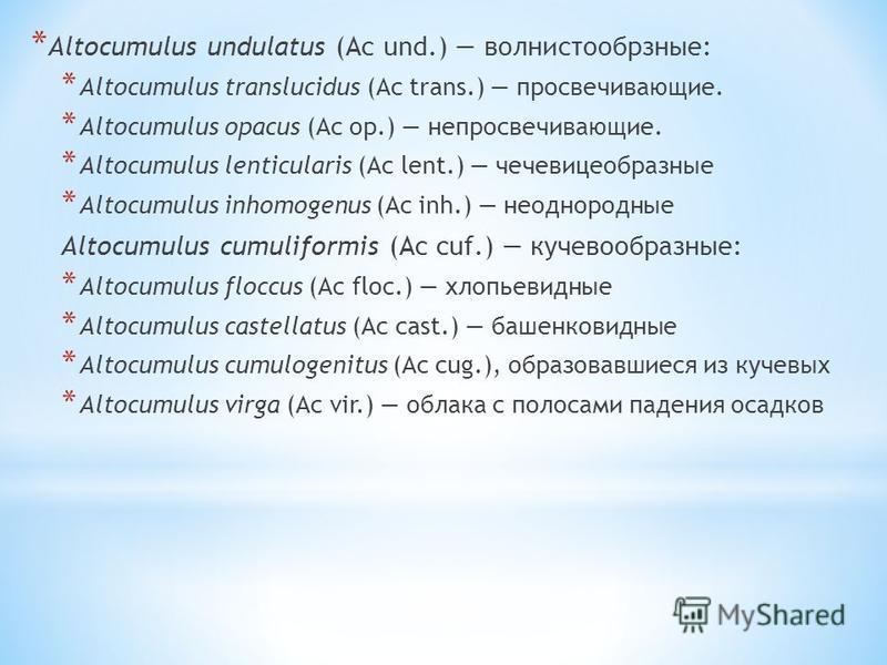 * Altocumulus undulatus (Ac und.) волнистообрзные: * Altocumulus translucidus (Ac trans.) просвечивающие. * Altocumulus opacus (Ac op.) непросвечивающие. * Altocumulus lenticularis (Ac lent.) чечевицеобразные * Altocumulus inhomogenus (Ac inh.) неодн