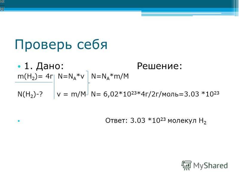 Проверь себя 1. Дано: Решение: m(H 2 )= 4 г N=N A *ν N=N A *m/M N(H 2 )-? ν = m/M N= 6,02*10 23 *4 г/2 г/моль=3.03 *10 23 Ответ: 3.03 *10 23 молекул H 2