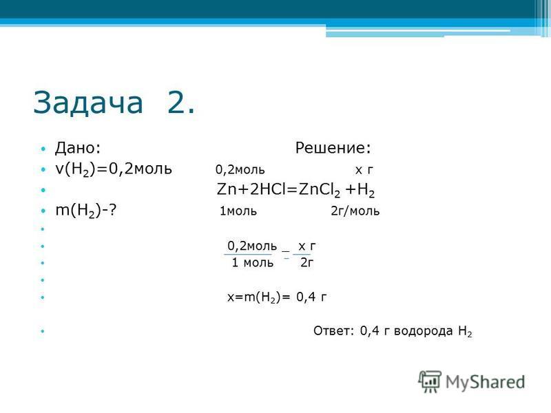 Задача 2. Дано: Решение: ν(H 2 )=0,2 моль 0,2 моль х г Zn+2HCl=ZnCl 2 +H 2 m(H 2 )-? 1 моль 2 г/моль 0,2 моль _ х г 1 моль 2 г х=m(H 2 )= 0,4 г Ответ: 0,4 г водорода H 2