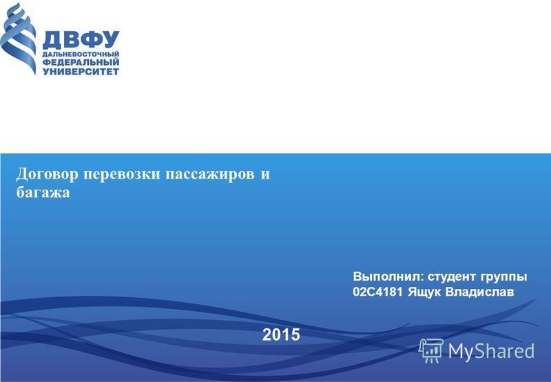 2015 Договор перевозки пассажиров и багажа Выполнил: студент группы 02С4181 Ящук Владислав