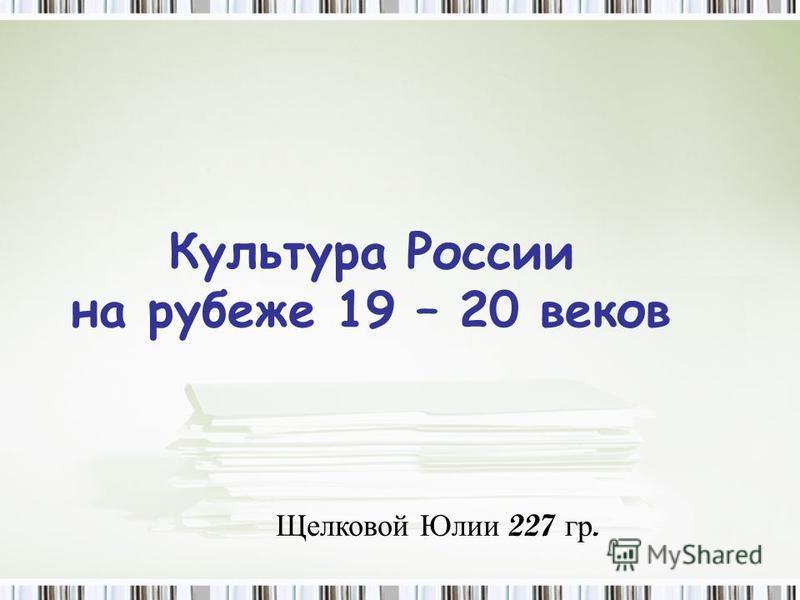 Культура России на рубеже 19 – 20 веков Щелковой Юлии 227 гр.
