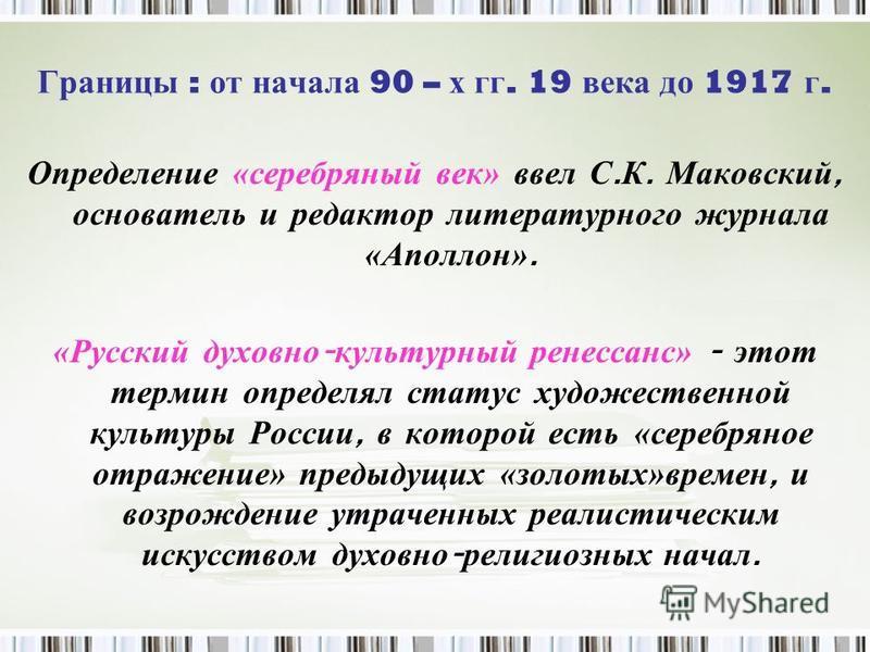 Границы : от начала 90 – х гг. 19 века до 1917 г. Определение « серебряный век» в вел С. К. М аковский, основатель и редактор литературного журнала «Аполлон». «Русский духовно - культурный ренессанс» - э тот термин определял статус художественной кул