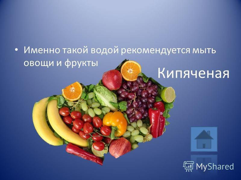 Именно такой водой рекомендуется мыть овощи и фрукты Кипяченая