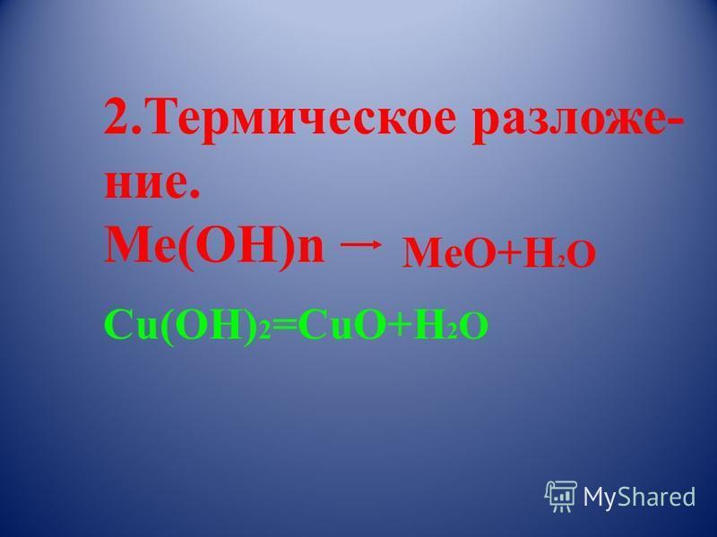 2. Термическое разложение. Ме(ОН)n MeO+H 2 O Cu(OH) 2 =CuO+H 2 O