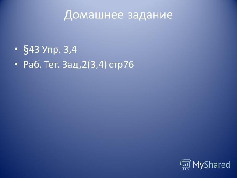 Домашнее задание §43 Упр. 3,4 Раб. Тет. Зад,2(3,4) стр 76