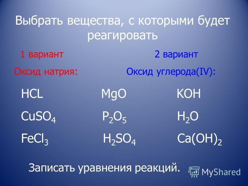 Выбрать вещества, с которыми будет реагировать 1 вариант 2 вариант Оксид натрия: Оксид углерода(IV): HCL MgO KOH CuSO 4 P 2 O 5 H 2 O FeCl 3 H 2 SO 4 Ca(OH) 2 Записать уравнения реакций.