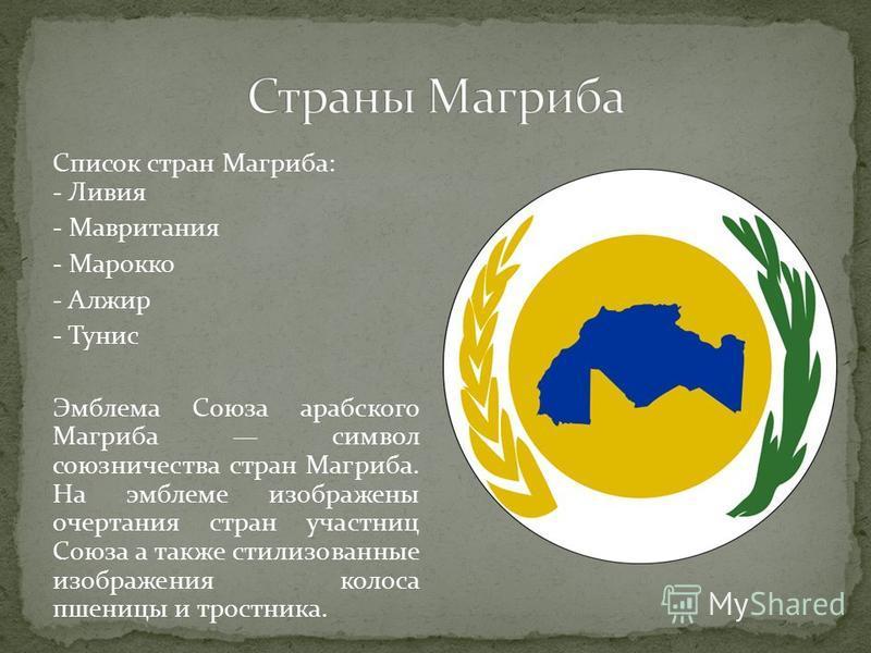 Список стран Магриба: - Ливия - Мавритания - Марокко - Алжир - Тунис Эмблема Союза арабского Магриба символ союзничества стран Магриба. На эмблеме изображены очертания стран участниц Союза а также стилизованные изображения колоса пшеницы и тростника.