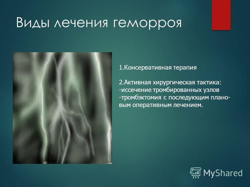 Виды лечения геморроя 1. Консервативная терапия 2. Активная хирургическая тактика: -иссечение тромбированных узлов -тромбэктомия с последующим плановым оперативным лечением.