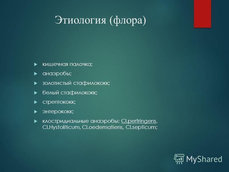 Этиология (флора) кишечная палочка; анаэробы; золотистый стафилококк; белый стафилококк; стрептококк; энтерококк; клостридиальные анаэробы: Cl.perfringens, Cl.Hystoliticum, Cl.oedematiens, Cl.septicum;