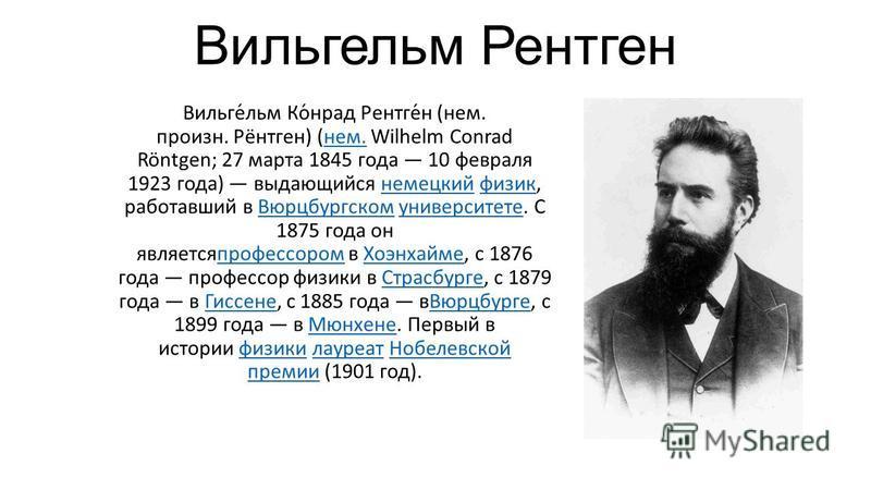 Вильгельм Рентген Вильге́льм Ко́нрад Рентге́н (нем. произн. Рёнтген) (нем. Wilhelm Conrad Röntgen; 27 марта 1845 года 10 февраля 1923 года) выдающийся немецкий физик, работавший в Вюрцбургском университете. С 1875 года он является профессором в Хоэнх