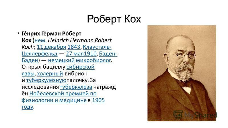Роберт Кох Ге́нрих Ге́рман Ро́берт Кох (нем. Heinrich Hermann Robert Koch; 11 декабря 1843, Клаусталь- Целлерфельд 27 мая 1910, Баден- Баден) немецкий микробиолог. Открыл бациллу сибирской язвы, холерный вибрион и туберкулёзнуюпалочку. За исследовани