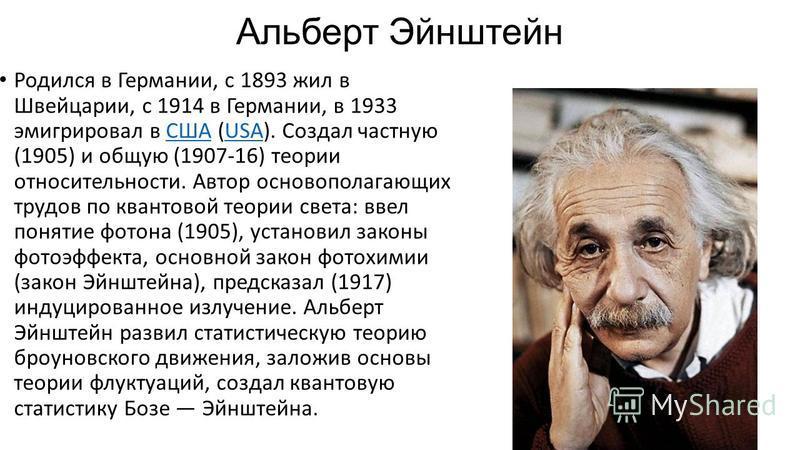 Альберт Эйнштейн Родился в Германии, с 1893 жил в Швейцарии, с 1914 в Германии, в 1933 эмигрировал в США (USA). Создал частную (1905) и общую (1907-16) теории относительности. Автор основополагающих трудов по квантовой теории света: ввел понятие фото