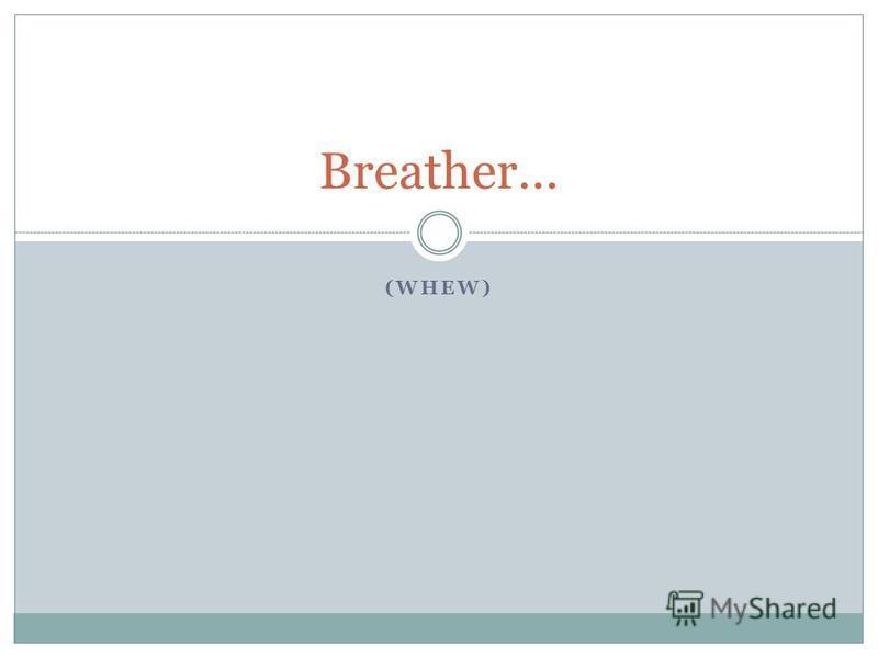 (WHEW) Breather…