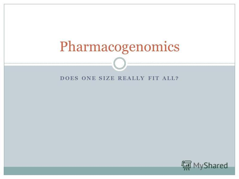 DOES ONE SIZE REALLY FIT ALL? Pharmacogenomics