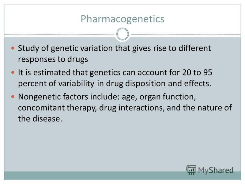 Pharmacogenetics Study of genetic variation that gives rise to different responses to drugs It is estimated that genetics can account for 20 to 95 percent of variability in drug disposition and effects. Nongenetic factors include: age, organ function