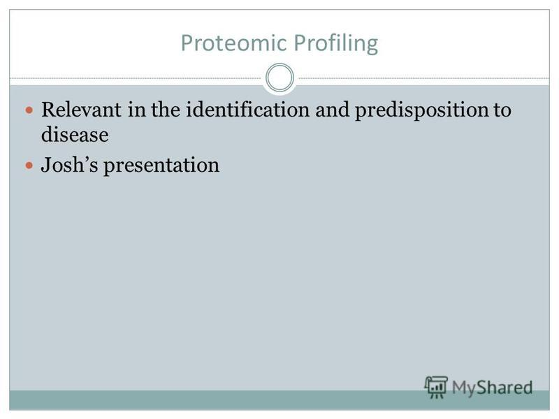 Proteomic Profiling Relevant in the identification and predisposition to disease Joshs presentation