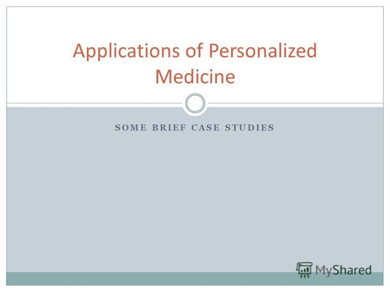SOME BRIEF CASE STUDIES Applications of Personalized Medicine
