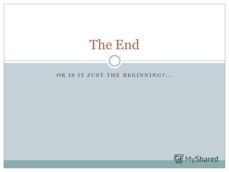OR IS IT JUST THE BEGINNING?... The End