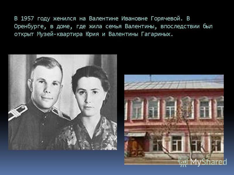 В 1957 году женился на Валентине Ивановне Горячевой. В Оренбурге, в доме, где жила семья Валентины, впоследствии был открыт Музей-квартира Юрия и Валентины Гагариных.