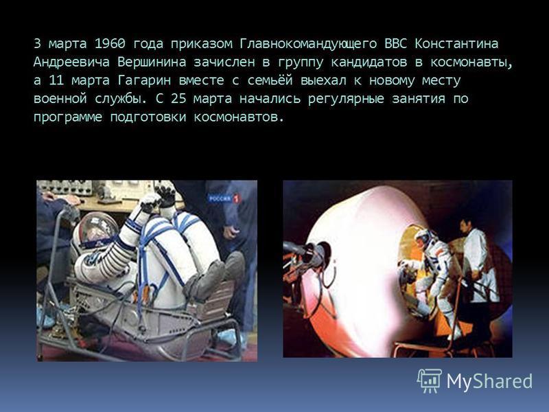 3 марта 1960 года приказом Главнокомандующего ВВС Константина Андреевича Вершинина зачислен в группу кандидатов в космонавты, а 11 марта Гагарин вместе с семьёй выехал к новому месту военной службы. С 25 марта начались регулярные занятия по программе