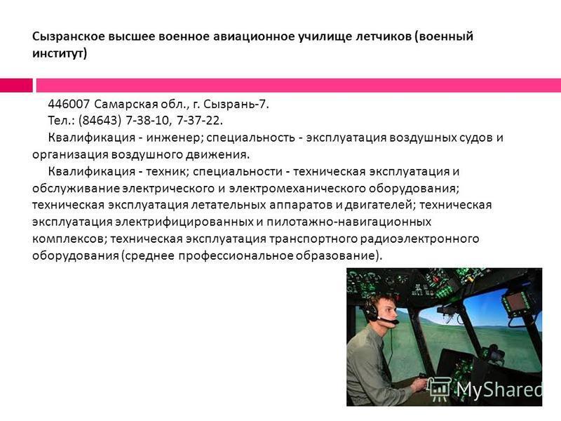 Сызранское высшее военное авиационное училище летчиков ( военный институт ) 446007 Самарская обл., г. Сызрань -7. Тел.: (84643) 7-38-10, 7-37-22. Квалификация - инженер ; специальность - эксплуатация воздушных судов и организация воздушного движения.