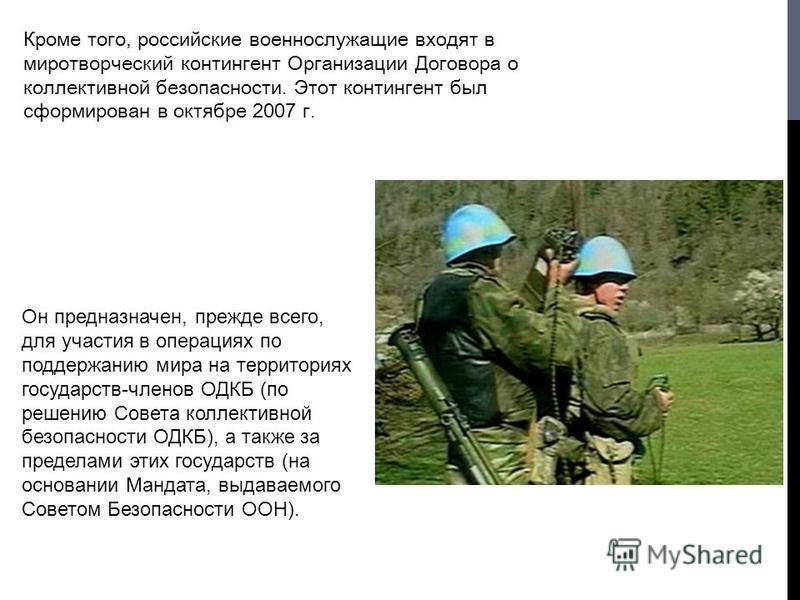 Кроме того, российские военнослужащие входят в миротворческий контингент Организации Договора о коллективной безопасности. Этот контингент был сформирован в октябре 2007 г. Он предназначен, прежде всего, для участия в операциях по поддержанию мира на