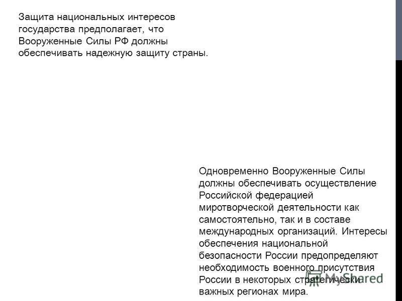 Защита национальных интересов государства предполагает, что Вооруженные Силы РФ должны обеспечивать надежную защиту страны. Одновременно Вооруженные Силы должны обеспечивать осуществление Российской федерацией миротворческой деятельности как самостоя