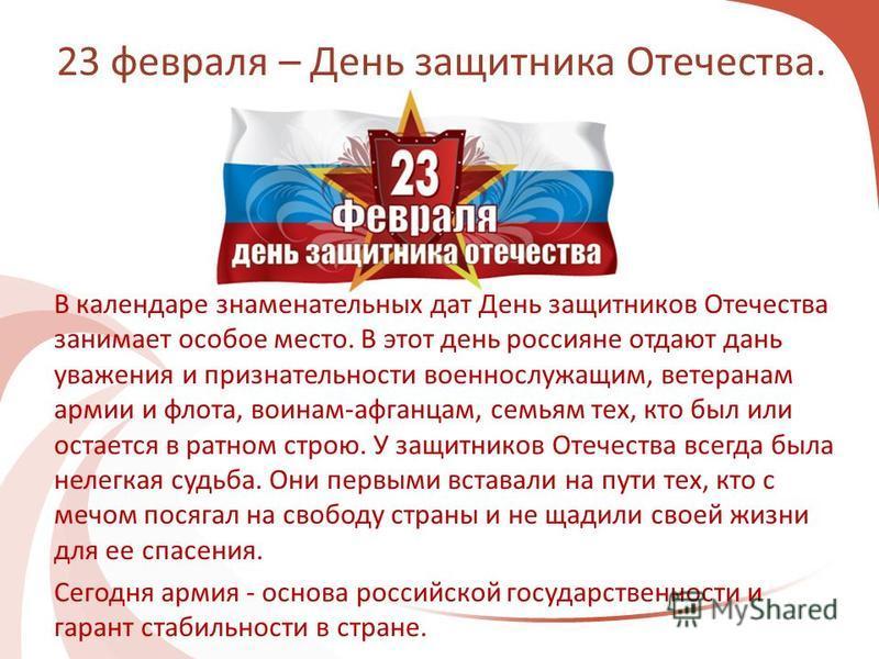 23 февраля – День защитника Отечества. В календаре знаменательных дат День защитников Отечества занимает особое место. В этот день россияне отдают дань уважения и признательности военнослужащим, ветеранам армии и флота, воинам-афганцам, семьям тех, к