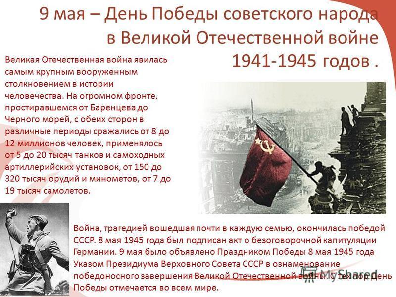 9 мая – День Победы советского народа в Великой Отечественной войне 1941-1945 годов. Великая Отечественная война явилась самым крупным вооруженным столкновением в истории человечества. На огромном фронте, простиравшемся от Баренцева до Черного морей,